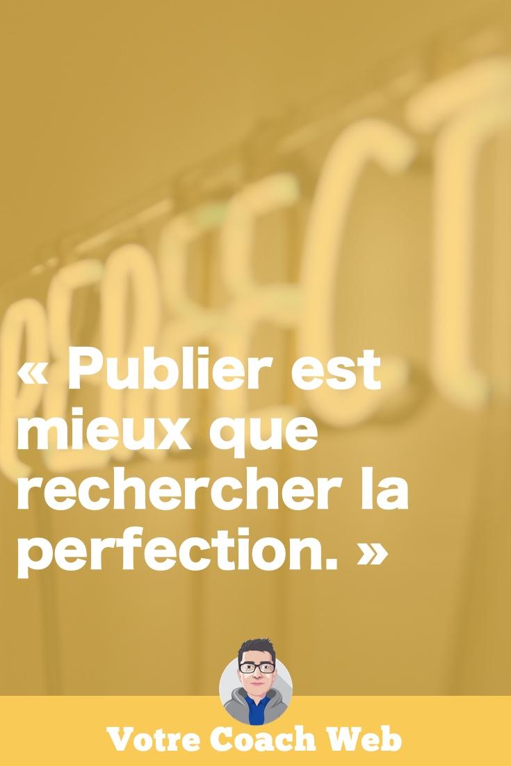 Gardez en tête que «Publier est mieux que rechercher la perfection.» Un contenu publié est en effet toujours meilleur qu'un contenu parfait non publié. Seuls les contenus publiés existent.